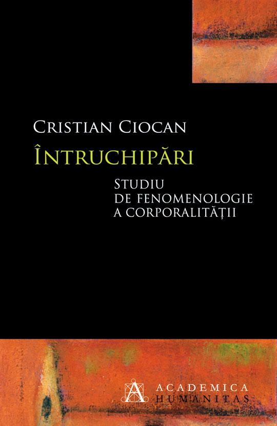 Ciocan C. (2013), Întruchipari. Studiu de fenomenologie a corporalitatii, Humanitas